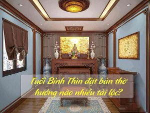 Tuổi Bính Thìn đặt bàn thờ hướng nào nhiều tài lộc?